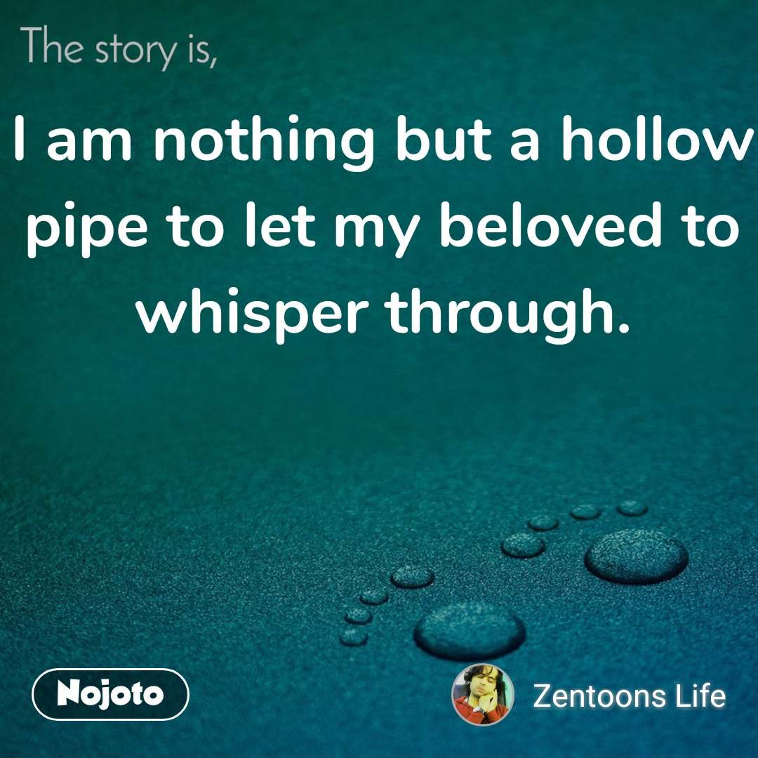 The story is, I am nothing but a hollow pipe to let my beloved to whisper through.