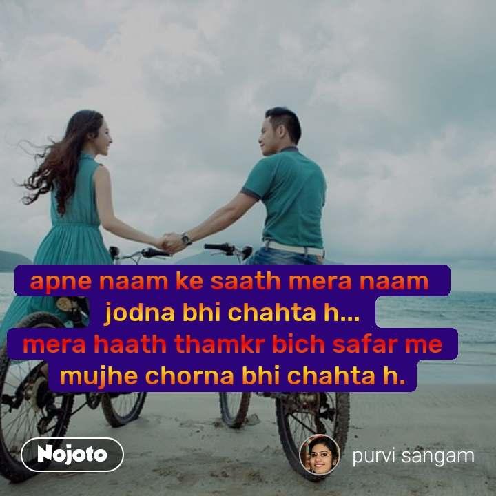 apne naam ke saath mera naam  jodna bhi chahta h... mera haath thamkr bich safar me mujhe chorna bhi chahta h.