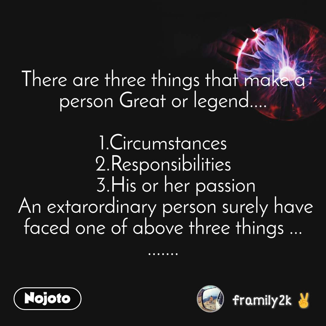 There are three things that make a person Great or legend....  1.Circumstances 2.Responsibilities      3.His or her passion  An extarordinary person surely have faced one of above three things ... .......