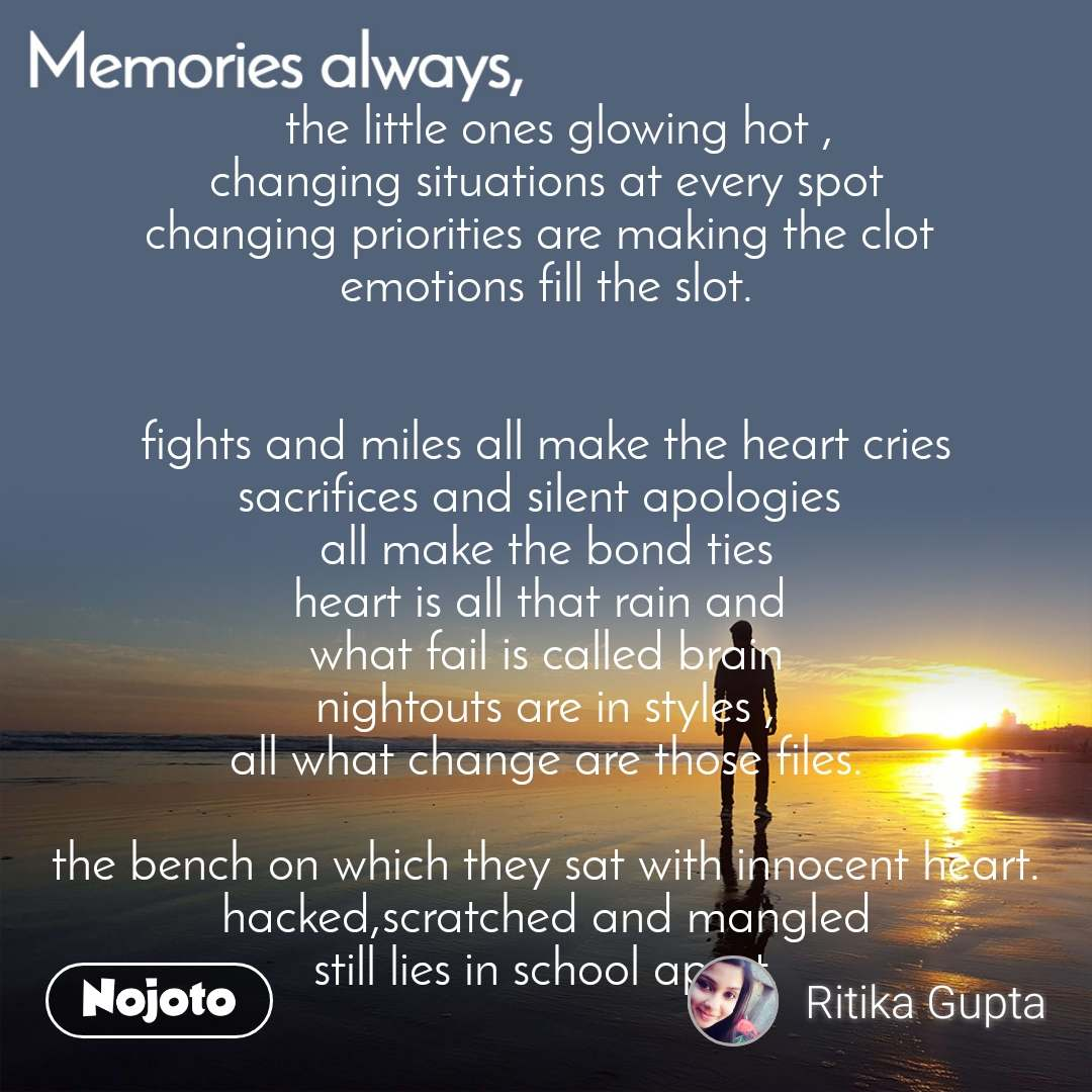 Memories always   the little ones glowing hot , changing situations at every spot changing priorities are making the clot  emotions fill the slot.   fights and miles all make the heart cries sacrifices and silent apologies  all make the bond ties heart is all that rain and  what fail is called brain nightouts are in styles , all what change are those files.  the bench on which they sat with innocent heart. hacked,scratched and mangled still lies in school apart.