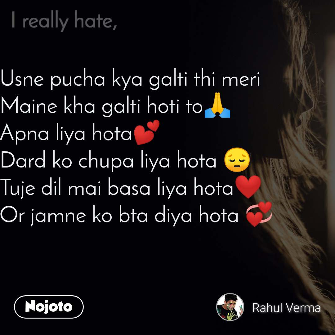 I really hate  Usne pucha kya galti thi meri  Maine kha galti hoti to🙏 Apna liya hota💕 Dard ko chupa liya hota 😔 Tuje dil mai basa liya hota❤ Or jamne ko bta diya hota 💞