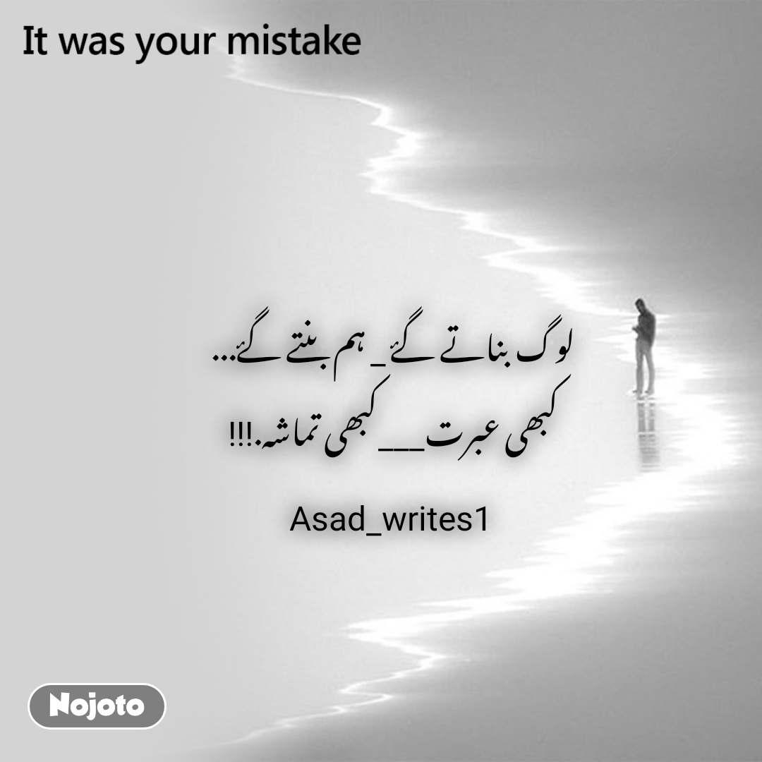 It was your mistake لوگ بناتے گۓ _ ہم بنتے گۓ... کبھی عبرت___کبھی تماشہ.!!! Asad_writes1