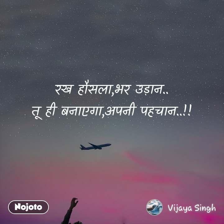 रख हौसला,भर उड़ान.. तू ही बनाएगा,अपनी पहचान..!!