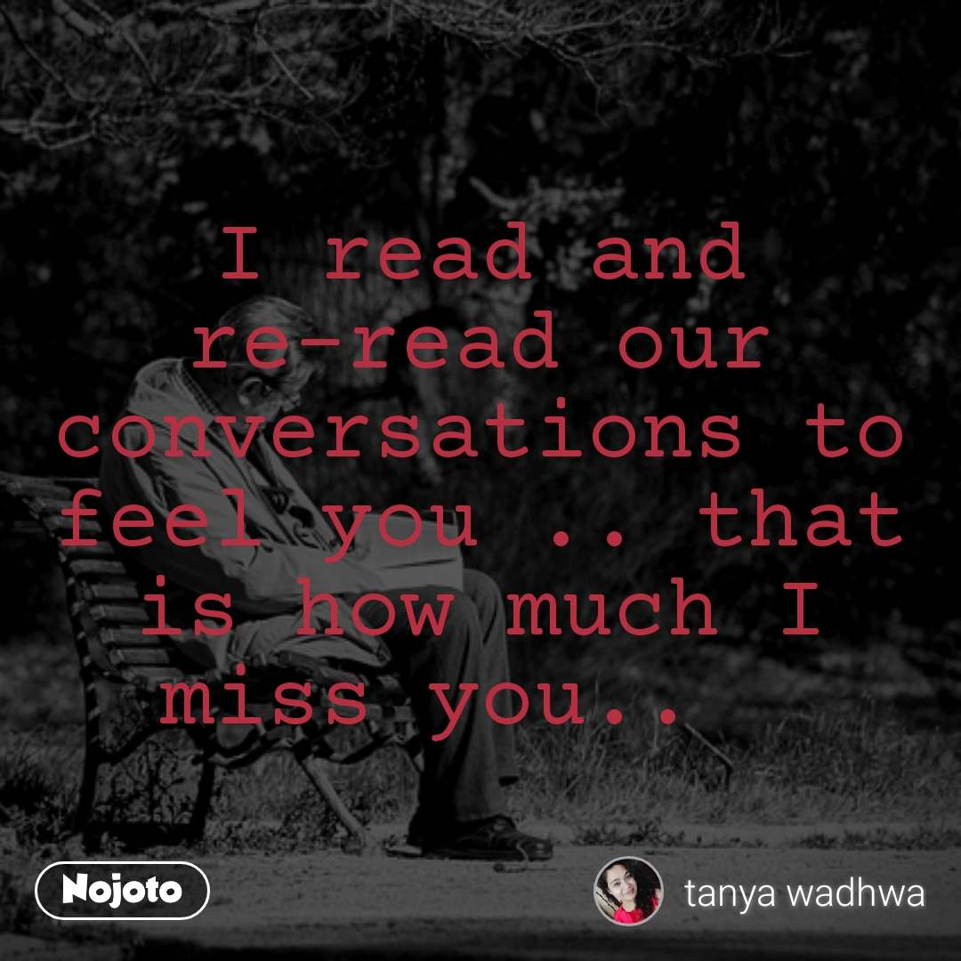#OpenPoetry I read and re-read our conversations to feel you .. that is how much I miss you..