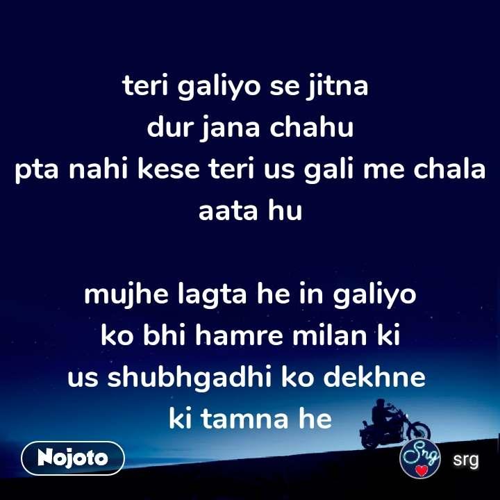 teri galiyo se jitna  dur jana chahu pta nahi kese teri us gali me chala aata hu  mujhe lagta he in galiyo ko bhi hamre milan ki us shubhgadhi ko dekhne  ki tamna he