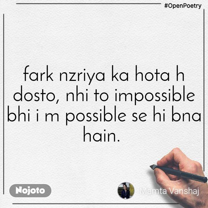 #OpenPoetry fark nzriya ka hota h dosto, nhi to impossible bhi i m possible se hi bna hain.
