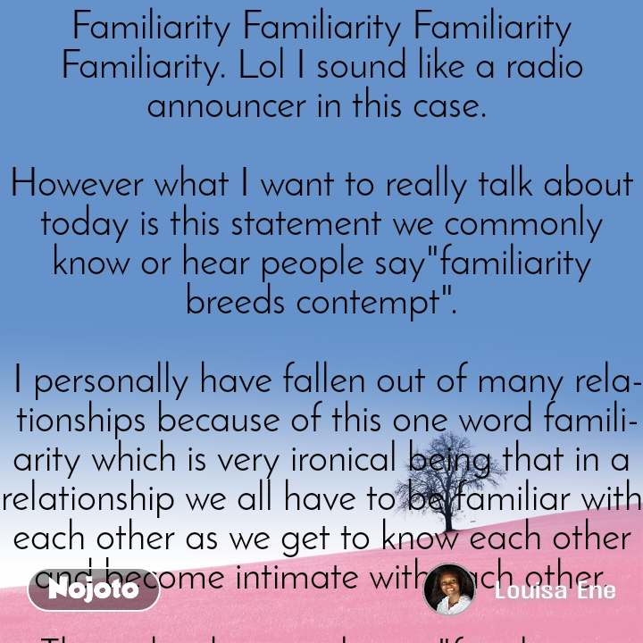 """Familiarity Familiarity Familiarity Familiarity. Lol I sound like a radio announcer in this case.   However what I want to really talk about today is this statement we commonly know or hear people say""""familiarity breeds contempt"""".  I personally have fallen out of many relationships because of this one word familiarity which is very ironical being that in a relationship we all have to be familiar with each other as we get to know each other and become intimate with each other.  Then why do we truly say """"familiarity breeds contempt"""" if that be the case?  When we say familiarity breeds contempt what people actually mean here is """"taking people for granted"""" is what truly breeds contempt and not familiarity.  Being familiar with people is a normal part of all relationships since it breeds connection and intimacy among us humans.   What actually breeds contempt between people is overfamiliarity or what I rather call """"the taking people for granted syndrome"""".  That is, we get to a point where our quest for Love has already been achieved and then it now becomes a """"me"""" committee.   A cycle of I already know you well so do I dont really care about making you happy or taking your needs into consideration anymore.    Those are the things that actually breeds contempt in a relationship.   Hence get the difference and begin to take on a new path if you see that you had been going down the wrong one.  And before you accept a thought to be true try to rexamine its basis from which it was established.  I read an article today on the familiarity principle of attraction by Deborah Wards and it really got me stirred up and impacted.  What she basically said what a man or woman is more familiar too that he will attract in relationships  Just like the case of a lady or guy who grew up with an alcoholic Parent there is a high probability that you will attract mostly alcoholics into your life mainly because that's what you were used to while growing up.  The only and most important way to br"""