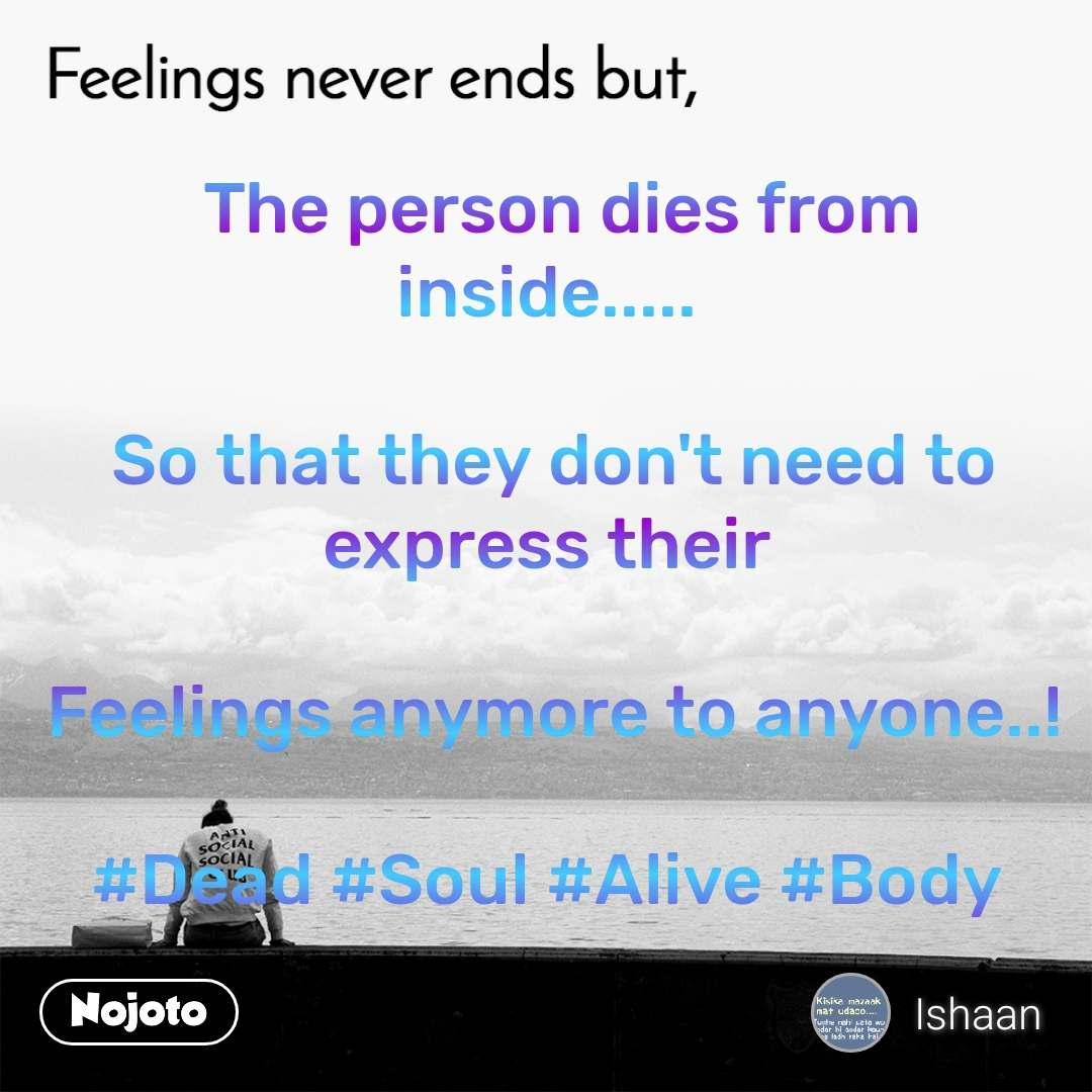 Feelings never ends but,   The person dies from inside.....   So that they don't need to express their   Feelings anymore to anyone..!  #Dead #Soul #Alive #Body