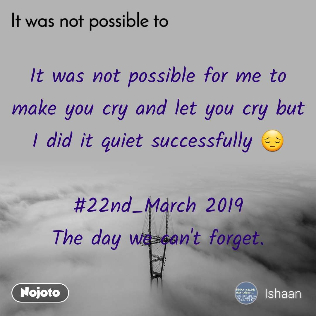 It was not possible to, It was not possible for me to make you cry and let you cry but I did it quiet successfully 😔  #22nd_March 2019 The day we can't forget.