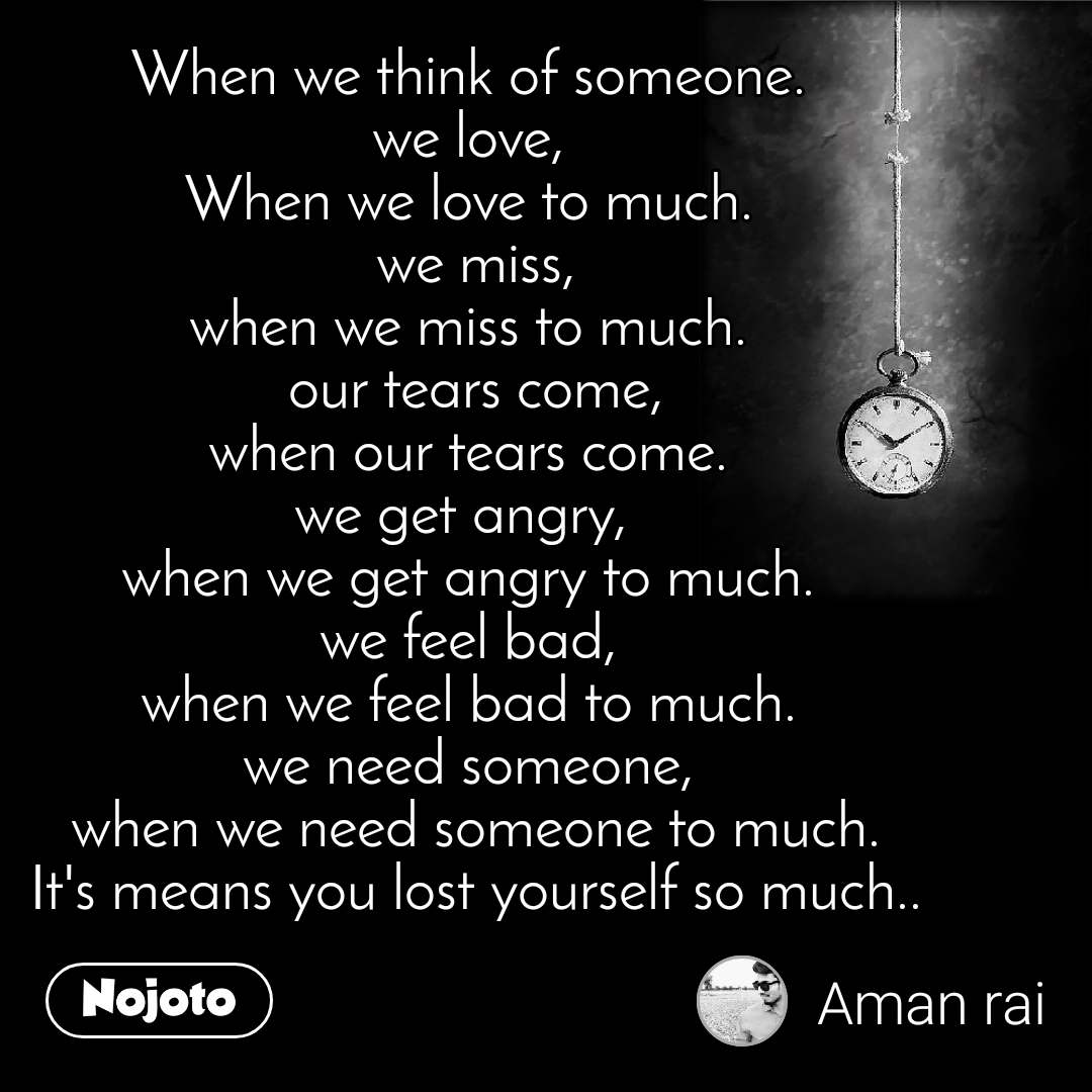 When we think of someone.  we love,  When we love to much.  we miss, when we miss to much.  our tears come,  when our tears come.  we get angry,  when we get angry to much.  we feel bad,  when we feel bad to much. we need someone,  when we need someone to much.  It's means you lost yourself so much..