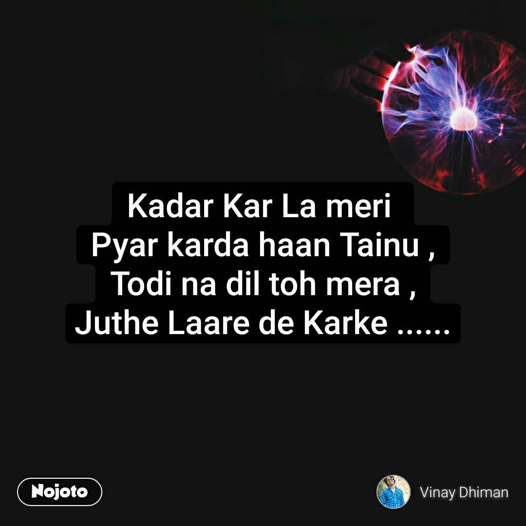 Kadar Kar La meri  Pyar karda haan Tainu , Todi na dil toh mera , Juthe Laare de Karke ......