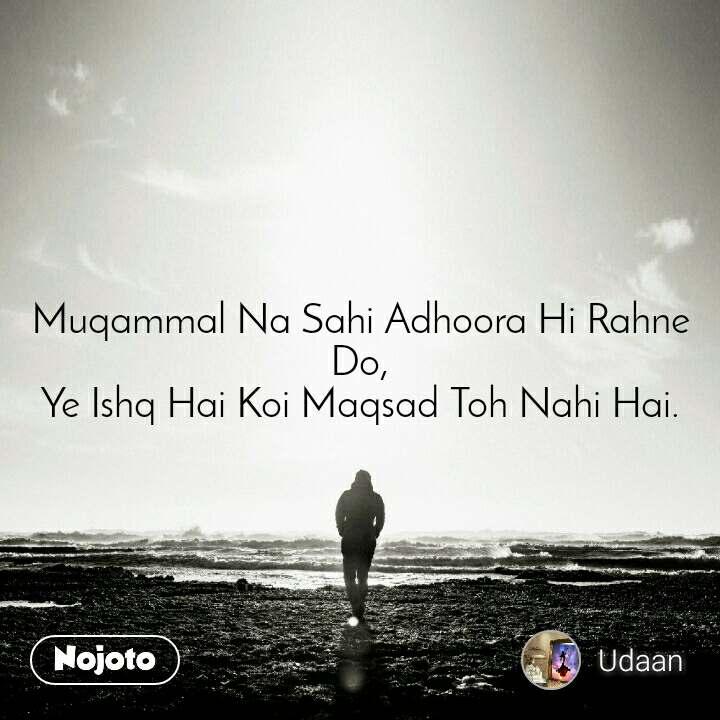 Muqammal Na Sahi Adhoora Hi Rahne Do, Ye Ishq Hai Koi Maqsad Toh Nahi Hai.