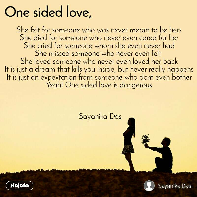 One sided Love She felt for someone who was never meant to be hers She died for someone who never even cared for her She cried for someone whom she even never had She missed someone who never even felt  She loved someone who never even loved her back It is just a dream that kills you inside, but never really happens It is just an expextation from someone who dont even bother  Yeah! One sided love is dangerous    -Sayanika Das