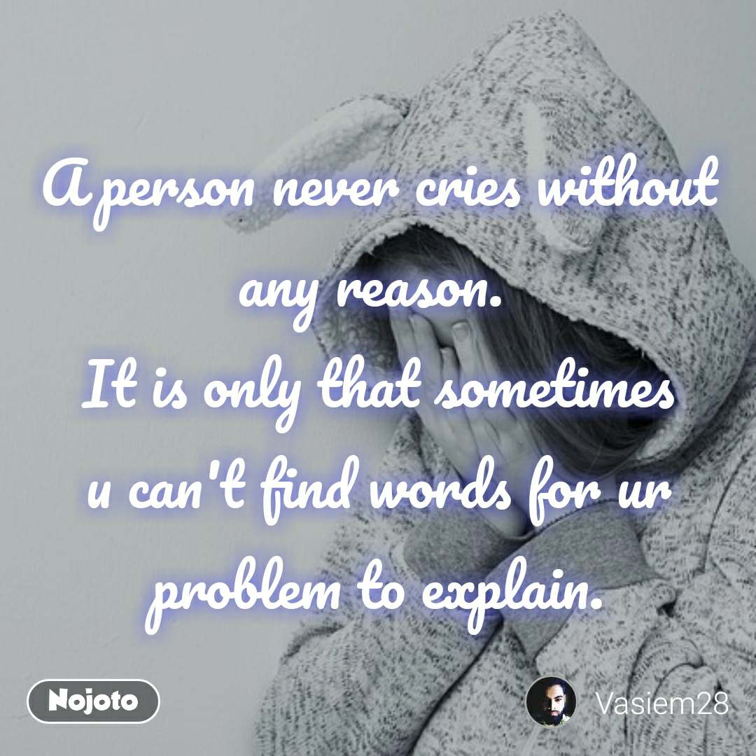 A person never cries without any reason.  It is only that sometimes u can't find words for ur problem to explain.