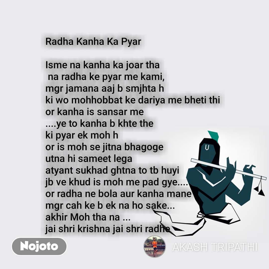 Radha Kanha Ka Pyar  Isme na kanha ka joar tha  na radha ke pyar me kami, mgr jamana aaj b smjhta h  ki wo mohhobbat ke dariya me bheti thi or kanha is sansar me ....ye to kanha b khte the ki pyar ek moh h  or is moh se jitna bhagoge  utna hi sameet lega  atyant sukhad ghtna to tb huyi  jb ve khud is moh me pad gye.... or radha ne bola aur kanha mane  mgr cah ke b ek na ho sake... akhir Moh tha na ... jai shri krishna jai shri radhe
