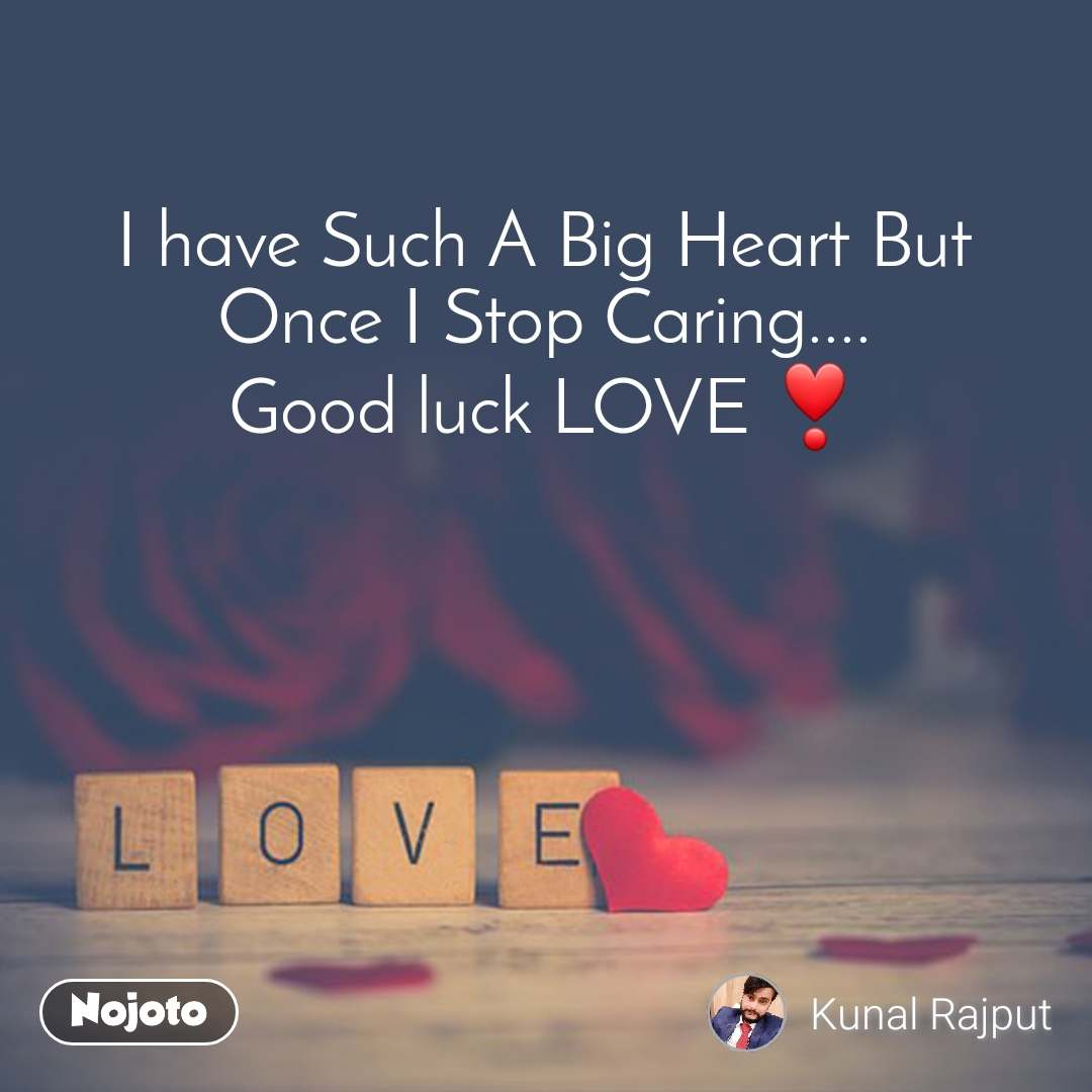 Love I have Such A Big Heart But Once I Stop Caring.... Good luck LOVE ❣