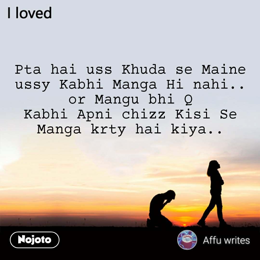 I loved Pta hai uss Khuda se Maine ussy Kabhi Manga Hi nahi.. or Mangu bhi Q Kabhi Apni chizz Kisi Se Manga krty hai kiya..