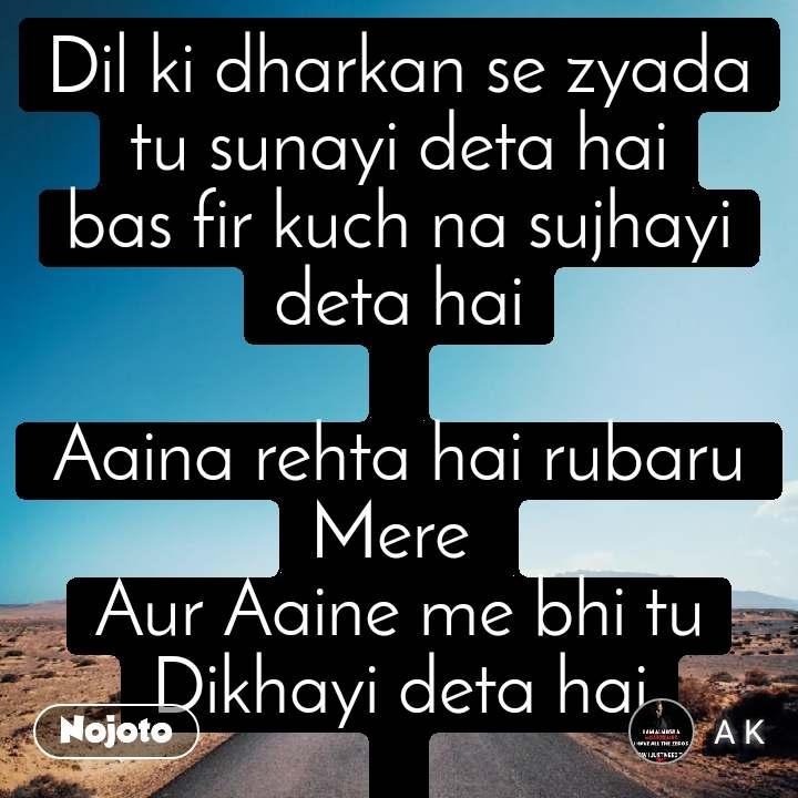Safar Dil ki dharkan se zyada tu sunayi deta hai bas fir kuch na sujhayi deta hai  Aaina rehta hai rubaru  Mere  Aur Aaine me bhi tu Dikhayi deta hai  _At_