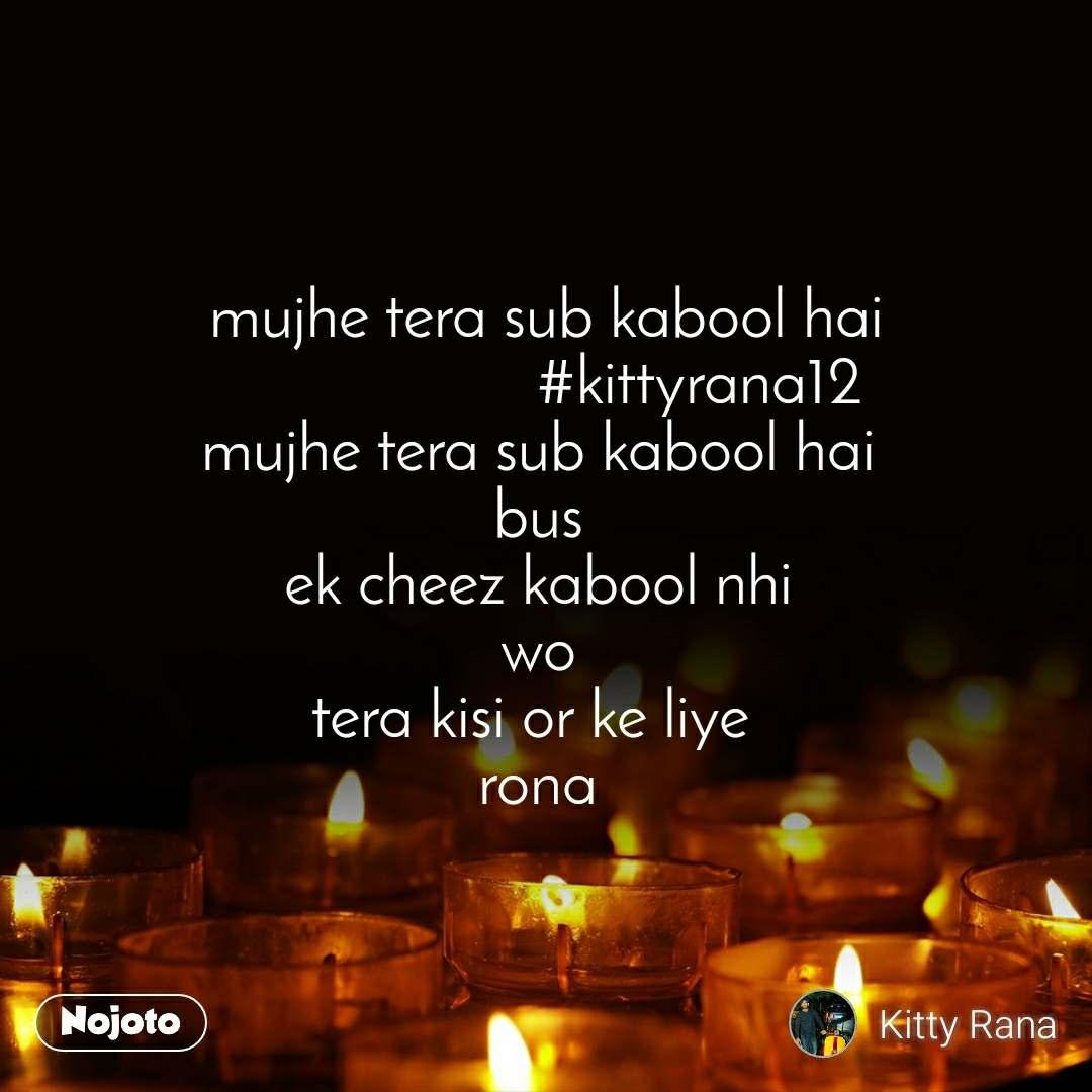 mujhe tera sub kabool hai                    #kittyrana12 mujhe tera sub kabool hai  bus  ek cheez kabool nhi  wo  tera kisi or ke liye   rona