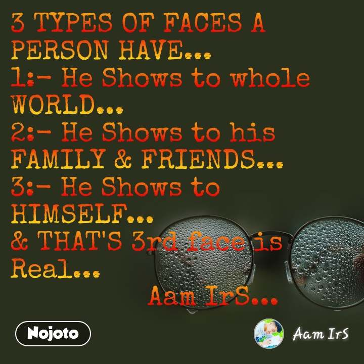 3 TYPES OF FACES A PERSON HAVE... 1:- He Shows to whole WORLD... 2:- He Shows to his FAMILY & FRIENDS... 3:- He Shows to HIMSELF... & THAT'S 3rd face is Real...                  Aam IrS...
