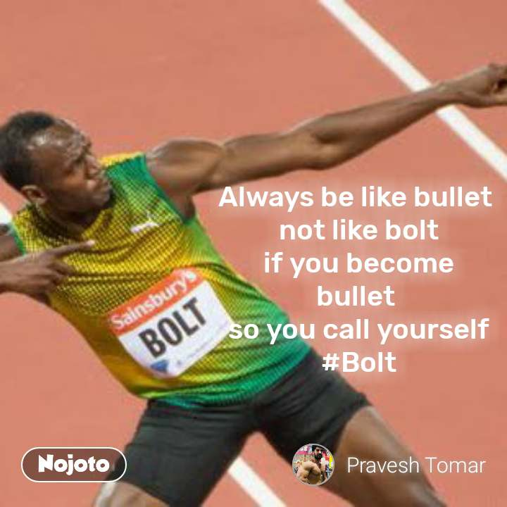 Always be like bullet  not like bolt if you become bullet  so you call yourself #Bolt