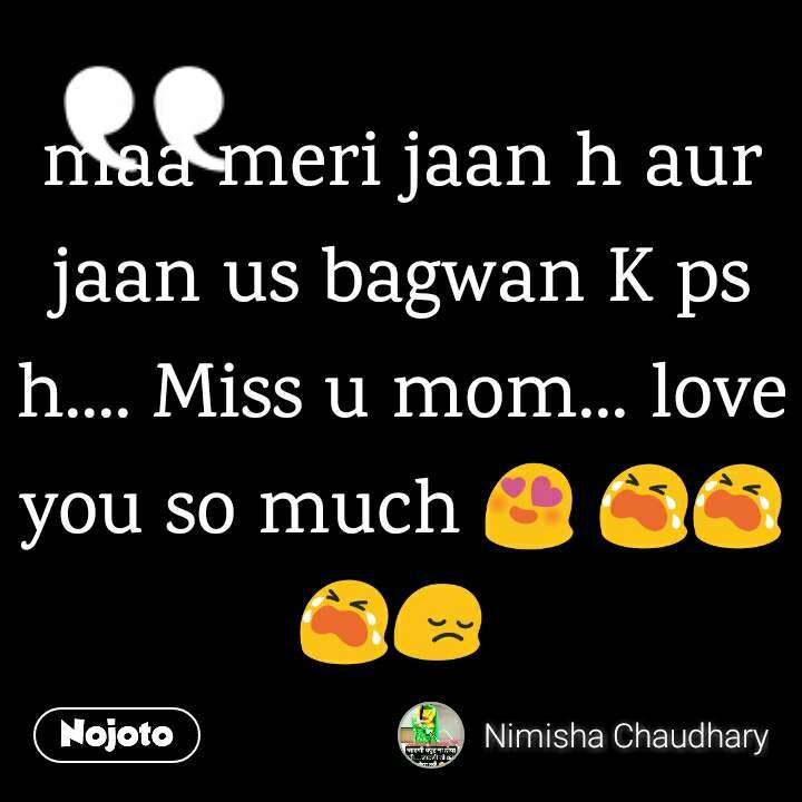 Maa Meri Jaan H Aur Jaan Us Bagwan K Ps H Miss U Mom Love You