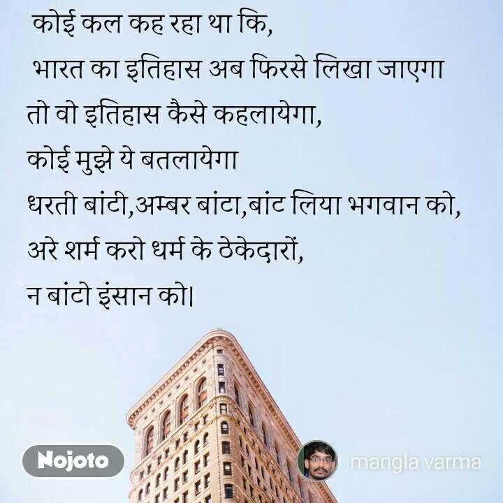 कोई कल कह रहा था कि,  भारत का इतिहास अब फिरसे लिखा जाएगा तो वो इतिहास कैसे कहलायेगा, कोई मुझे ये बतलायेगा धरती बांटी,अम्बर बांटा,बांट लिया भगवान को, अरे शर्म करो धर्म के ठेकेदारों, न बांटो इंसान को। #NojotoQuote