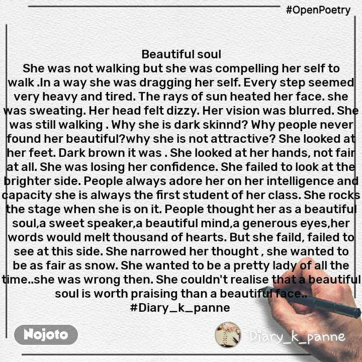 #OpenPoetry Beautiful soul She was not walking but she was compelling her self to walk .In a way she was dragging her self. Every step seemed very heavy and tired. The rays of sun heated her face. she was sweating. Her head felt dizzy. Her vision was blurred. She was still walking . Why she is dark skinnd? Why people never found her beautiful?why she is not attractive? She looked at her feet. Dark brown it was . She looked at her hands, not fair at all. She was losing her confidence. She failed to look at the brighter side. People always adore her on her intelligence and capacity she is always the first student of her class. She rocks the stage when she is on it. People thought her as a beautiful soul,a sweet speaker,a beautiful mind,a generous eyes,her words would melt thousand of hearts. But she faild, failed to see at this side. She narrowed her thought , she wanted to be as fair as snow. She wanted to be a pretty lady of all the time..she was wrong then. She couldn't realise that a beautiful soul is worth praising than a beautiful face.. #Diary_k_panne