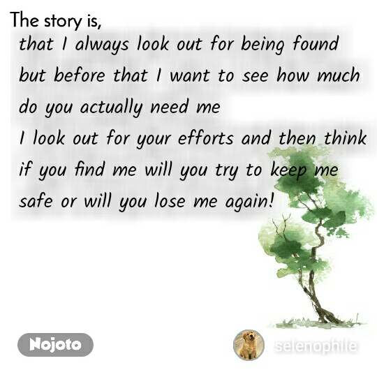 The story is that I always look out for being found but before that I want to see how much do you actually need me I look out for your efforts and then think if you find me will you try to keep me safe or will you lose me again!