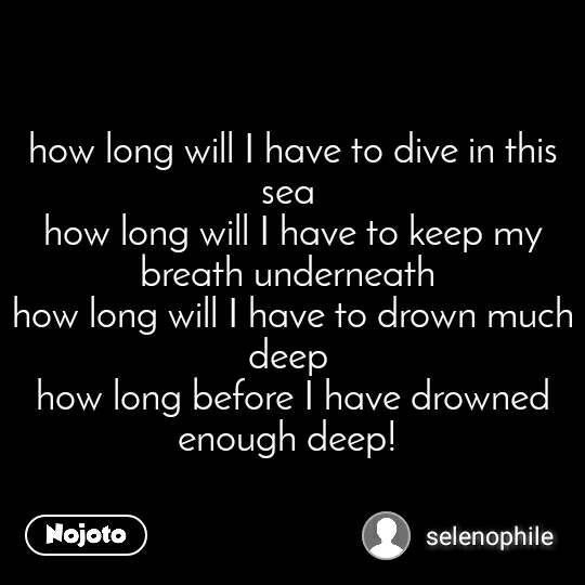 how long will I have to dive in this sea  how long will I have to keep my breath underneath  how long will I have to drown much deep  how long before I have drowned enough deep!