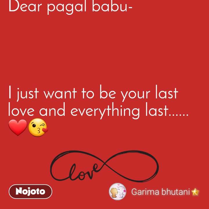 Dear pagal babu-     I just want to be your last love and everything last......❤😘