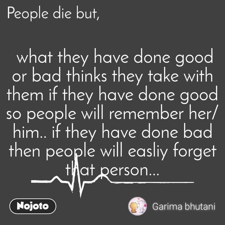 People die but,  what they have done good or bad thinks they take with them if they have done good so people will remember her/him.. if they have done bad then people will easliy forget that person...