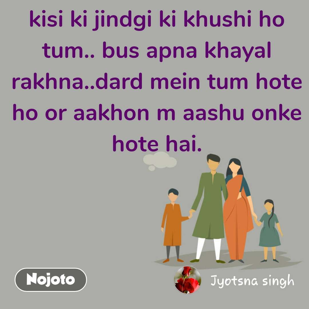 kisi ki jindgi ki khushi ho tum.. bus apna khayal rakhna..dard mein tum hote ho or aakhon m aashu onke hote hai.