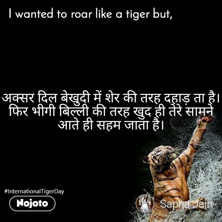 I wanted to roar like a tiger but,  अक्सर दिल बेखुदी में शेर की तरह दहाड़ ता है। फिर भीगी बिल्ली की तरह खुद ही तेरे सामने आते ही सहम जाता है।