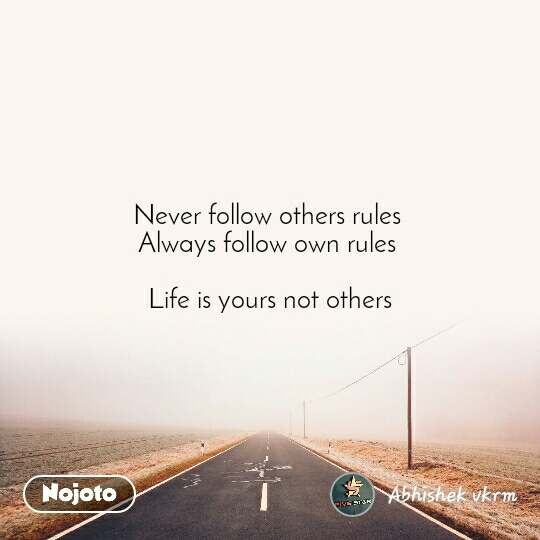 Never follow others rules  Always follow own rules   Life is yours not others