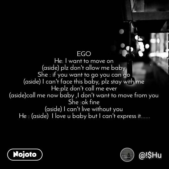 EGO  He: I want to move on  (aside) plz don't allow me baby  She : if you want to go you can go  (aside) I can't face this baby, plz stay with me  He:plz don't call me ever  (aside)call me now baby ,I don't want to move from you  She :ok fine  (aside) I can't live without you  He : (aside)  I love u baby but I can't express it......
