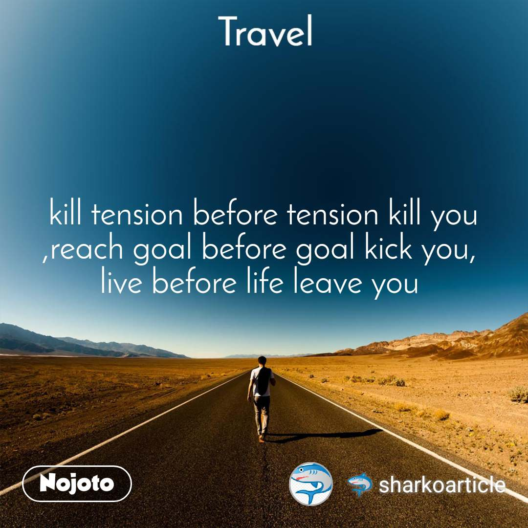 Travel  kill tension before tension kill you ,reach goal before goal kick you,  live before life leave you