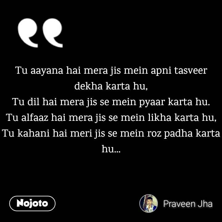 Tu Aayana Hai Mera Jis Mein Apni Tasveer Dekha Karta Hu Tu Dil Ha