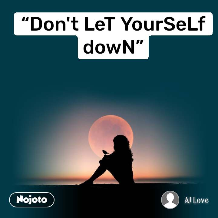 """""""Don't LeT YourSeLf dowN"""""""