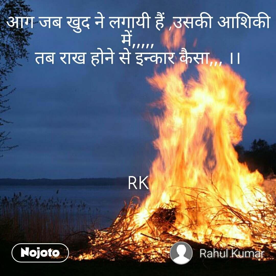 आग जब खुद ने लगायी हैं ,उसकी आशिकी में,,,,, तब राख होने से इन्कार कैसा,,, ।।       RK