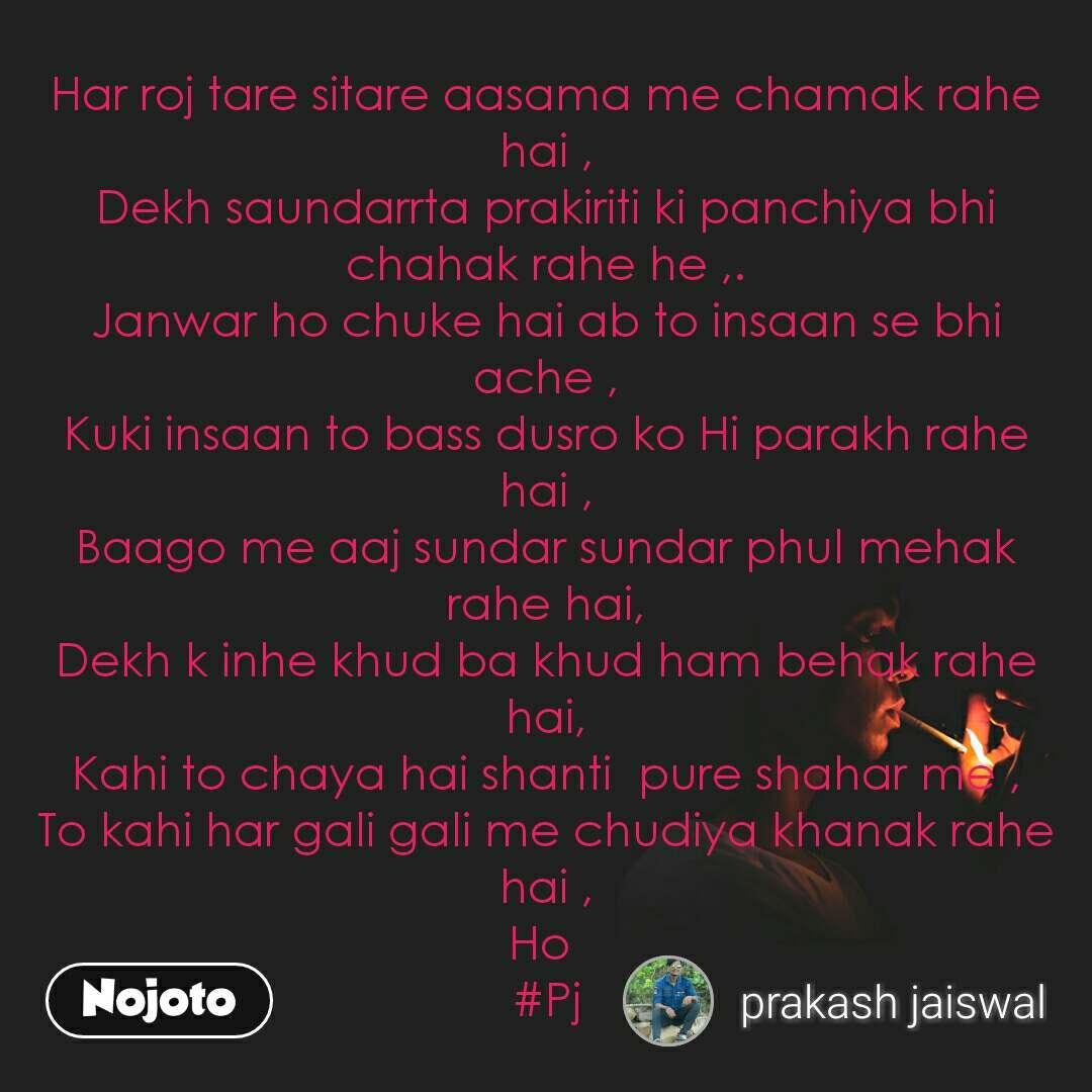 Har roj tare sitare aasama me chamak rahe hai , Dekh saundarrta prakiriti ki panchiya bhi chahak rahe he ,. Janwar ho chuke hai ab to insaan se bhi ache , Kuki insaan to bass dusro ko Hi parakh rahe hai , Baago me aaj sundar sundar phul mehak rahe hai, Dekh k inhe khud ba khud ham behak rahe hai, Kahi to chaya hai shanti  pure shahar me , To kahi har gali gali me chudiya khanak rahe hai , Ho  #Pj