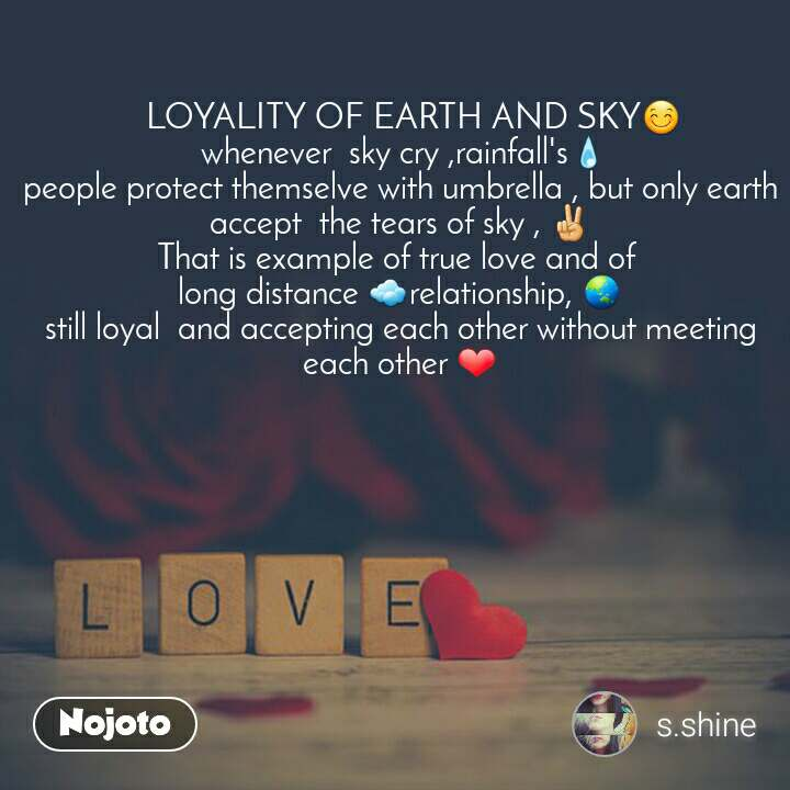 Love    LOYALITY OF EARTH AND SKY😊  whenever  sky cry ,rainfall's💧 people protect themselve with umbrella , but only earth accept  the tears of sky , ✌ That is example of true love and of  long distance ☁relationship, 🌏 still loyal  and accepting each other without meeting each other ❤