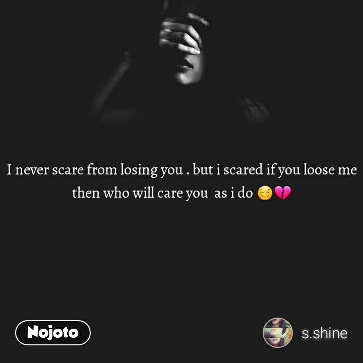 I never scare from losing you . but i scared if you loose me then who will care you  as i do 😊💔