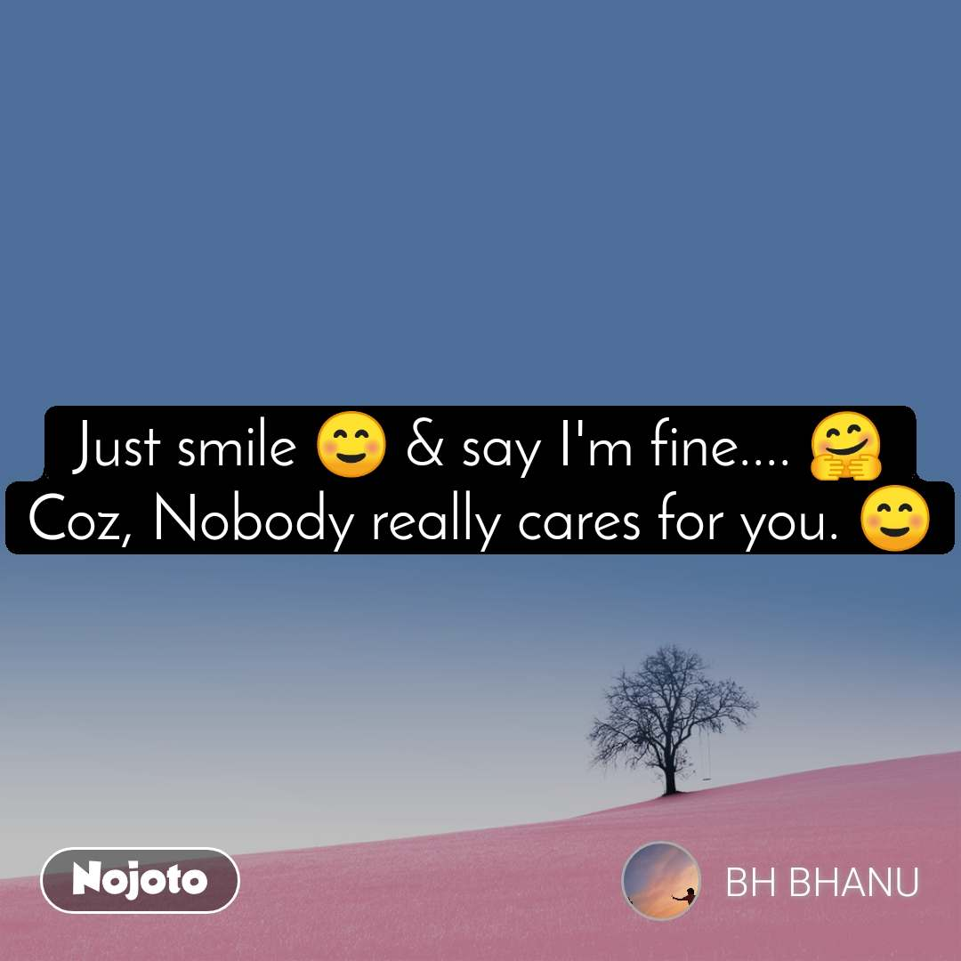 Just smile ☺ & say I'm fine.... 🤗 Coz, Nobody really cares for you. ☺️