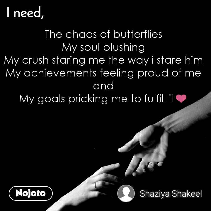 I need The chaos of butterflies My soul blushing My crush staring me the way i stare him My achievements feeling proud of me and My goals pricking me to fulfill it❤