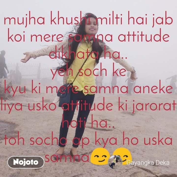 mujha khushi milti hai jab koi mere samna attitude dikhata ha.. yeh soch ke kyu ki mere samna aneke liya usko attitude ki jarorat hoti ha.. toh socho ap kya ho uska samna😏😏
