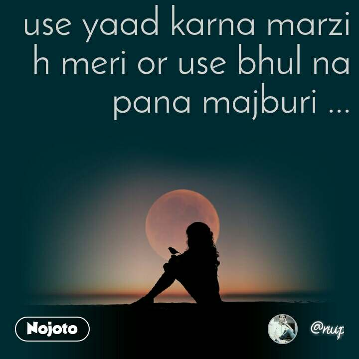 use yaad karna marzi h meri or use bhul na pana majburi ...