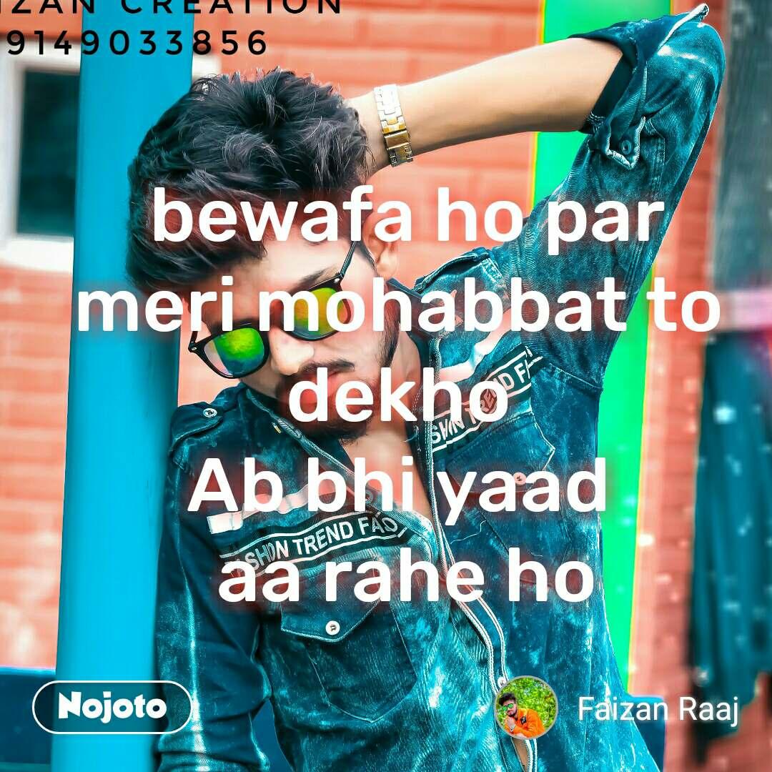 bewafa ho par meri mohabbat to  dekho  Ab bhi yaad  aa rahe ho