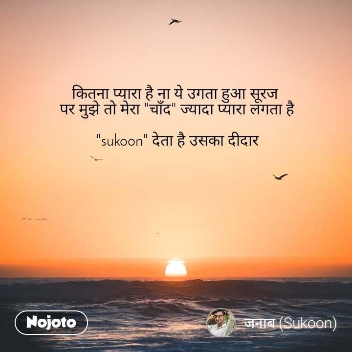 """कितना प्यारा है ना ये उगता हुआ सूरज  पर मुझे तो मेरा """"चाँद"""" ज्यादा प्यारा लगता है  """"sukoon"""" देता है उसका दीदार"""