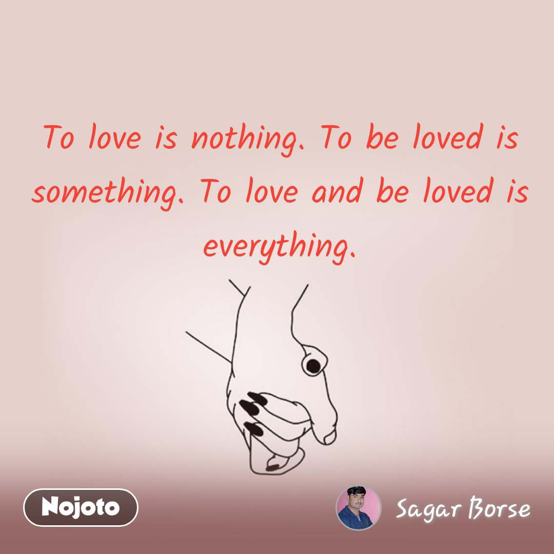 To love is nothing. To be loved is something. To love and be loved is everything.